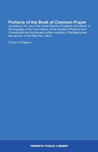 Portions of the Book of Common Prayer: according to the use of the united Church of England and Ireland, in the language of the Cree Indians, of the ... under the sanction  of the Right Rev. David by Toronto Public Library