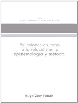 Reflexiones en torno a la relación entre epistemología y método (Seminarios y Conferencias nº 1) de [Zemelman, Hugo]