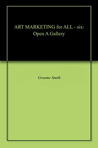ART MARKETING for ALL - six: Open A Gallery por Graeme Smith