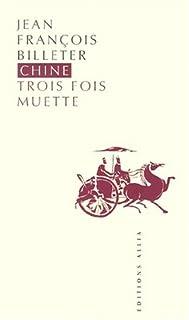 Chine, trois fois muette : essai sur l'histoire contemporaine et la Chine ; suivi de Bref essai sur l'histoire chinoise d'après Spinoza, Billeter, Jean-François