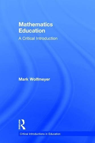 Mathematics Education: A Critical Introduction (Critical Introductions in Education)