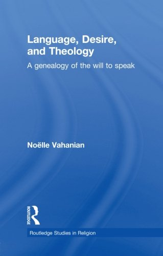 Language, Desire and Theology: A Genealogy of the Will to Speak (Routledge Studies in Religion) by Routledge
