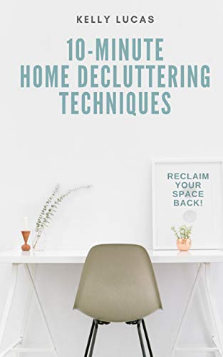 10-MINUTE Home Decluttering Techniques: Reclaim Your Space Back! by [Lucas, Kelly]