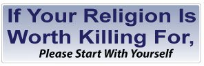 BUMPER STICKER: If Your Religion Is Worth Killing For, Please Start With Yourself - 3
