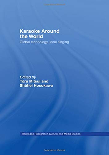 Karaoke Around the World: Global Technology, Local Singing (Routledge Research in Cultural and Media Studies)