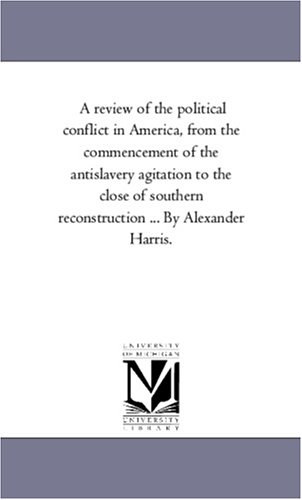 Download A review of the political conflict in America, from the commencement of the antislavery agitation to the close of southern reconstruction ... By Alexander Harris. ebook