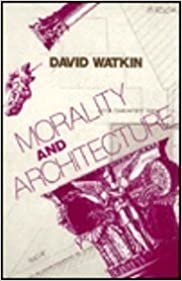 Book Morality and Architecture: The Development of a Theme in Architectural History and Theory from the Gothic Revival to the Modern by Watkin, David (1984)