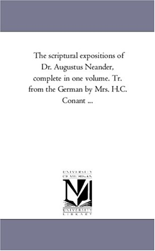 Read Online The scriptural expositions of Dr. Augustus Neander, complete in one volume. Tr. from the German by Mrs. H.C. Conant ... ebook