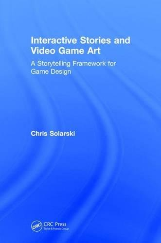 Interactive Stories and Video Game Art: A Storytelling Framework for Game Design by A K Peters/CRC Press