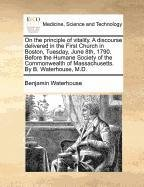 Download On the principle of vitality. A discourse delivered in the First Church in Boston, Tuesday, June 8th, 1790. Before the Humane Society of the Commonwealth of Massachusetts. By B. Waterhouse, M.D. PDF