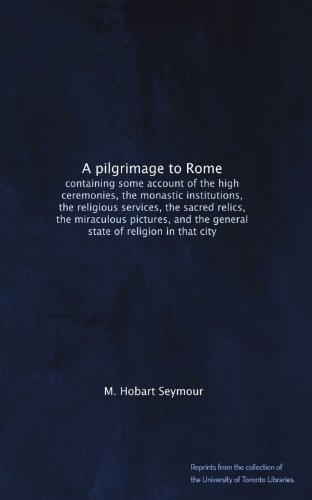 A pilgrimage to Rome: containing some account of the high ceremonies, the monastic institutions, the religious services, the sacred relics, the ... the general state of religion in that - Hobart Toronto
