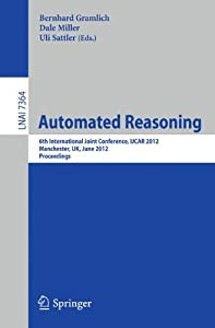 Automated Reasoning: 6th International Joint Conference, IJCAR 2012, Manchester, UK, June 26-29, 2012, Proceedings (Lecture Notes in Computer Science)