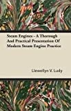 Steam Engines - a Thorough and Practical Presentation of Modern Steam Engine Practice, Llewellyn V. Ludy, 1446094367