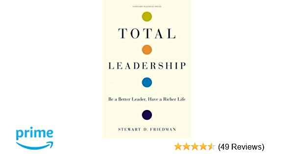 total leadership be a better leader have a richer life with new preface