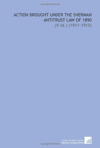 Action Brought Under the Sherman Antitrust Law of 1890: (V.16) (1911-1915) PDF