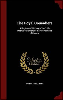 The Royal Grenadiers: A Regimental History of the 10th Infantry Regiment of the Active Militia of Canada