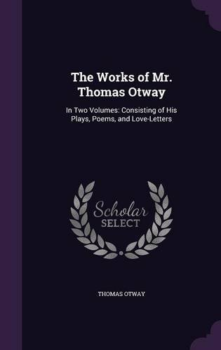 Read Online The Works of Mr. Thomas Otway: In Two Volumes: Consisting of His Plays, Poems, and Love-Letters pdf epub