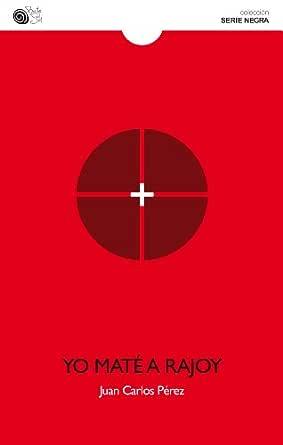 Yo maté a Rajoy (Serie negra nº 7) eBook: Pérez, Juan Carlos, Juan ...