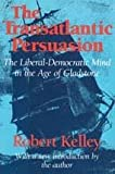 The Transatlantic Persuasion : The Liberal-Democratic Mind in the Age of Gladstone, Kelley, Robert, 0887386350