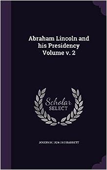 Abraham Lincoln and His Presidency Volume V. 2