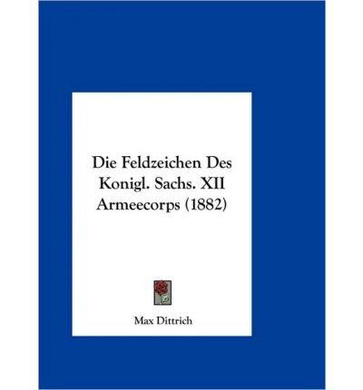 Download Die Feldzeichen Des Konigl. Sachs. XII Armeecorps (1882) (Hardback)(German) - Common PDF