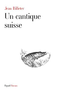 Un cantique suisse : roman, Billeter, Jean