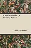 A Brief Handbook of American Authors, Oscar Fay Adams, 1446083144