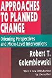 Approaches to Planned Change : Orienting Perspectives and Micro-Level Interventions, Golembiewski, Robert T., 1560006463