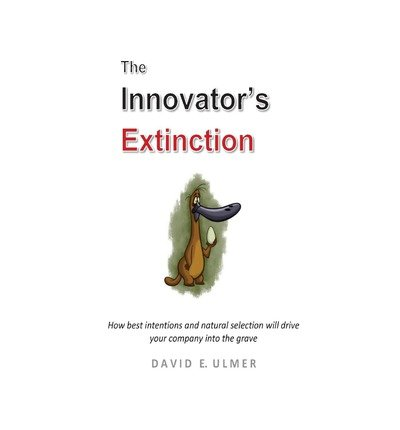 Read Online By David E Ulmer The Innovator's Extinction: How best intentions and natural selection will drive your company into t [Paperback] ebook