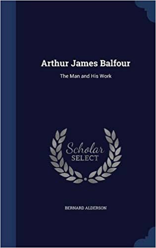 Arthur James Balfour: The Man and His Work