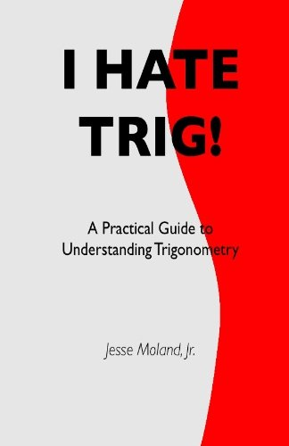 I Hate Trig!: A Practical Guide to Understanding Trigonometry