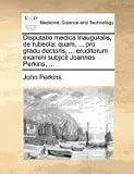 Disputatio Medica Inauguralis, de Rubeola; Quam, Pro Gradu Doctoris, Eruditorum Examini Subjicit Joannes Perkins, John Perkins, 1171371497