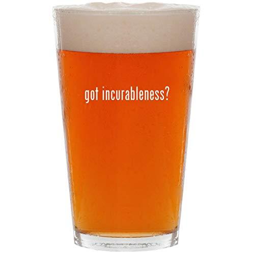 got incurableness? - 16oz Pint Beer Glass