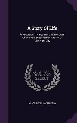 Download A Story of Life : A Record of the Beginning and Growth of the Park Presbyterian Church of New York City(Hardback) - 2015 Edition ebook