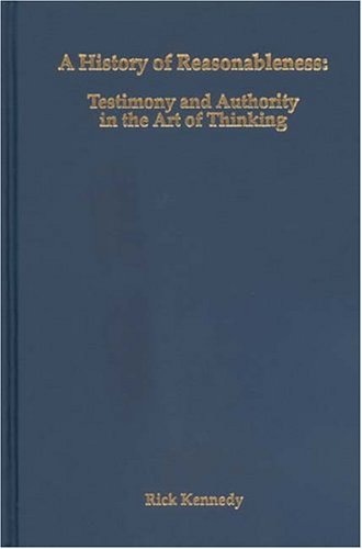 A History of Reasonableness: Testimony and Authority in the Art of Thinking (Rochester Studies in Philosophy)