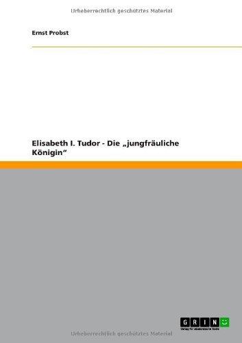 """Elisabeth I. Tudor - Die """"jungfräuliche Königin"""" (German Edition)"""