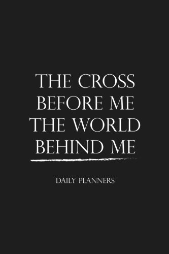 The Cross Before Me The World Behind Me Daily Planners: Day Planner Time Management To Do List Planner Notebook - Undated Daily Planner (Time Management Planner) (Volume 1)