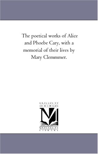 Read Online The Poetical Works of Alice and Phoebe Cary, with a memorial of their lives by Mary Clemmer ebook