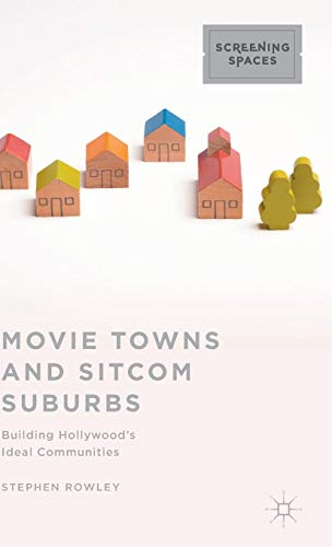 Movie Towns and Sitcom Suburbs: Building Hollywood's Ideal Communities (Screening Spaces) (Suburbia Building)
