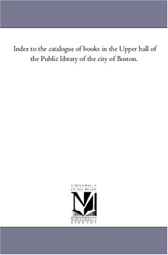 Index to the catalogue of books in the Upper hall of the Public library of the city of Boston. pdf