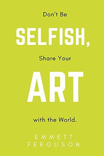 Don't Be Selfish, Share Your Art with the World por Emmett Ferguson