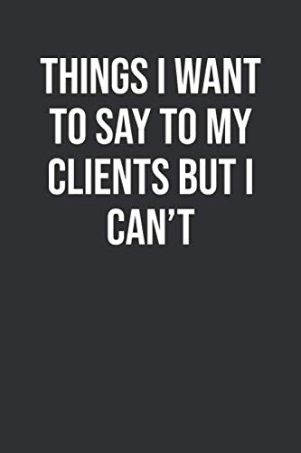 Things I Want To Say To My Clients But I Can't: Funny Blank Lined Notebook Great Gag Gift For Co Workers (Words To Say Goodbye To A Colleague)