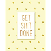 Get Shit Done: 2019 Weekly & Monthly Planner, Academic Student Planner,  Calendar Schedule Organizer and Journal Notebook with Inspirational Quotes for business,life goals,passion and happiness  (Vol 9)