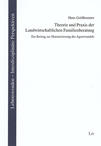 Theorie und Praxis der Landwirtschaftlichen Familienberatung: Ein Beitrag zur Humanisierung des Agrarwandels (Lebenswenden. Interdisziplinäre Perspektiven)