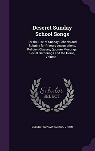 Deseret Sunday School Songs: For the Use of Sunday Schools and Suitable for Primary Associations, Religion Classes, Quorum Meetings, Social Gatherings and the Home, Volume - Sunday Union School