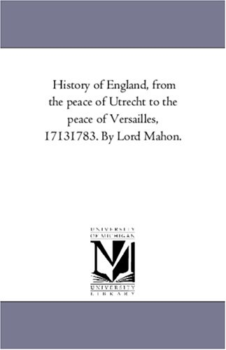 History of England, from the peace of Utrecht to the peace of Versailles, 17131783. By Lord ()