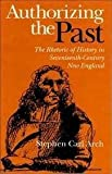 Authorizing the Past : The Rhetoric of History in Seventeenth-Century New England, Arch, Stephen Carl, 0875801889