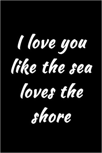 I Love You Like The Sea Loves The Shore Writing Journal Lined