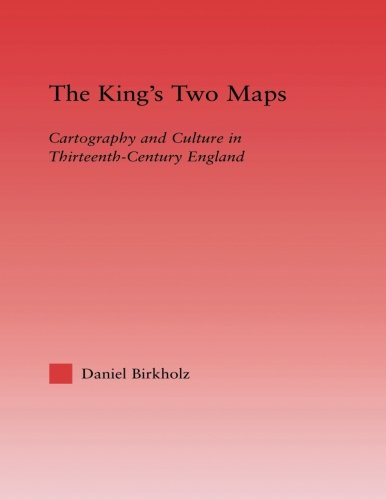The King's Two Maps: Cartography & Culture in Thirteenth-Century England (Studies in Medieval History and Culture)