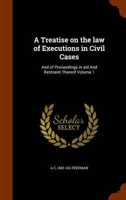 A Treatise on the Law of Executions in Civil Cases : And of Proceedings in Aid and Restraint Thereof Volume 1(Hardback) - 2015 Edition PDF
